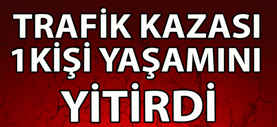 TRAFİK KAZASI 1 KİŞİ YAŞAMINI YİTİRDİ
